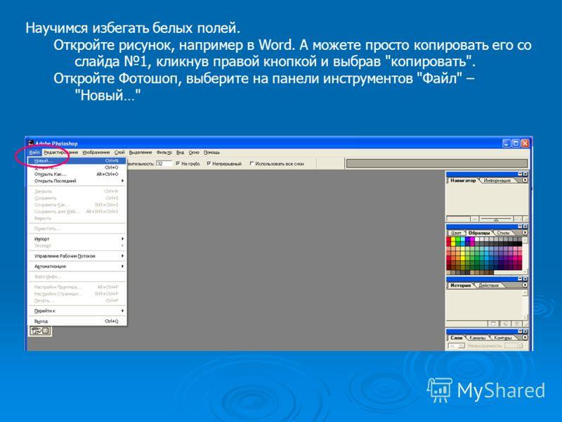 Научимся избегать белых полей. Откройте рисунок, например в Word. А можете просто копировать его со слайда 1, кликнув правой кнопкой и выбрав копировать. Откройте Фотошоп, выберите на панели инструментов Файл – Новый…