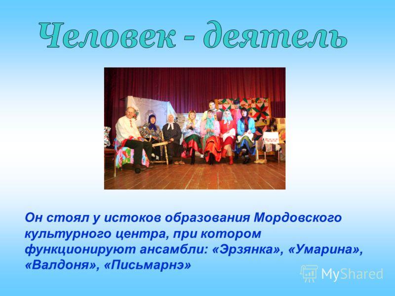 Он стоял у истоков образования Мордовского культурного центра, при котором функционируют ансамбли: «Эрзянка», «Умарина», «Валдоня», «Письмарнэ»