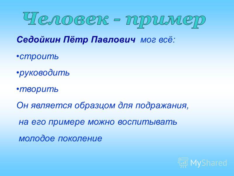 Седойкин Пётр Павлович мог всё: строить руководить творить Он является образцом для подражания, на его примере можно воспитывать молодое поколение
