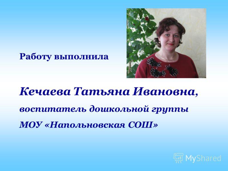 Работу выполнила Кечаева Татьяна Ивановна, воспитатель дошкольной группы МОУ «Напольновская СОШ»