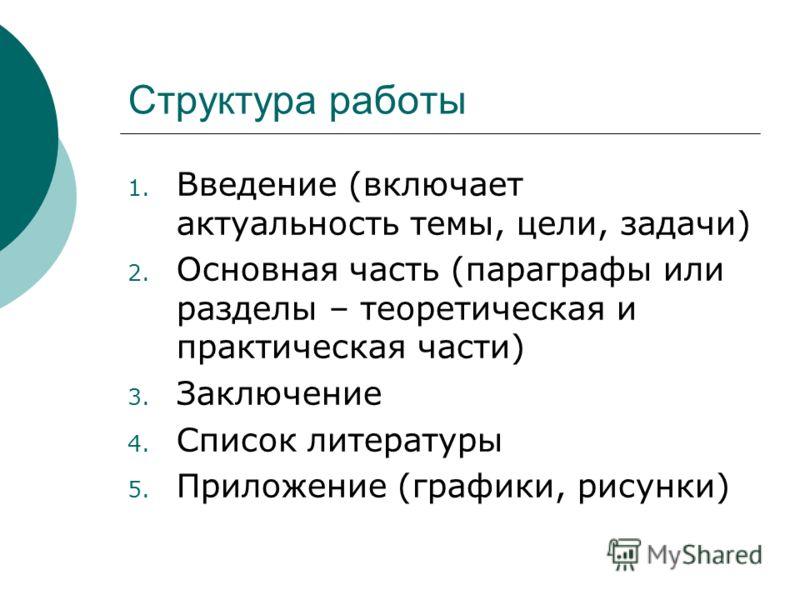 Структура работы 1. Введение (включает актуальность темы, цели, задачи) 2. Основная часть (параграфы или разделы – теоретическая и практическая части) 3. Заключение 4. Список литературы 5. Приложение (графики, рисунки)