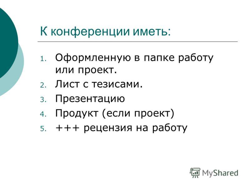 К конференции иметь: 1. Оформленную в папке работу или проект. 2. Лист с тезисами. 3. Презентацию 4. Продукт (если проект) 5. +++ рецензия на работу