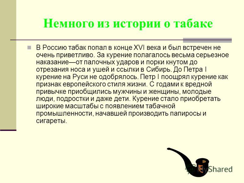 Немного из истории о табаке В Россию табак попал в конце XVI века и был встречен не очень приветливо. За курение полагалось весьма серьезное наказаниеот палочных ударов и порки кнутом до отрезания носа и ушей и ссылки в Сибирь. До Петра I курение на