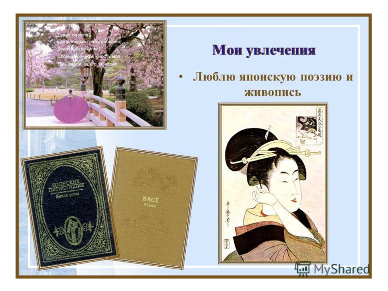 Мои увлечения Люблю японскую поэзию и живопись