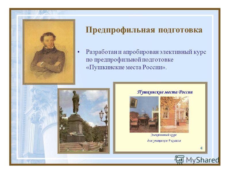 Разработан и апробирован элективный курс по предпрофильной подготовке «Пушкинские места России». Предпрофильная подготовка