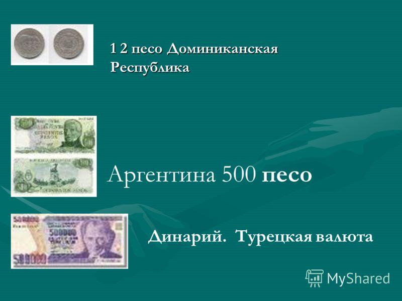 Аргентина 500 песо Динарий. Турецкая валюта 1 2 песо Доминиканская Республика