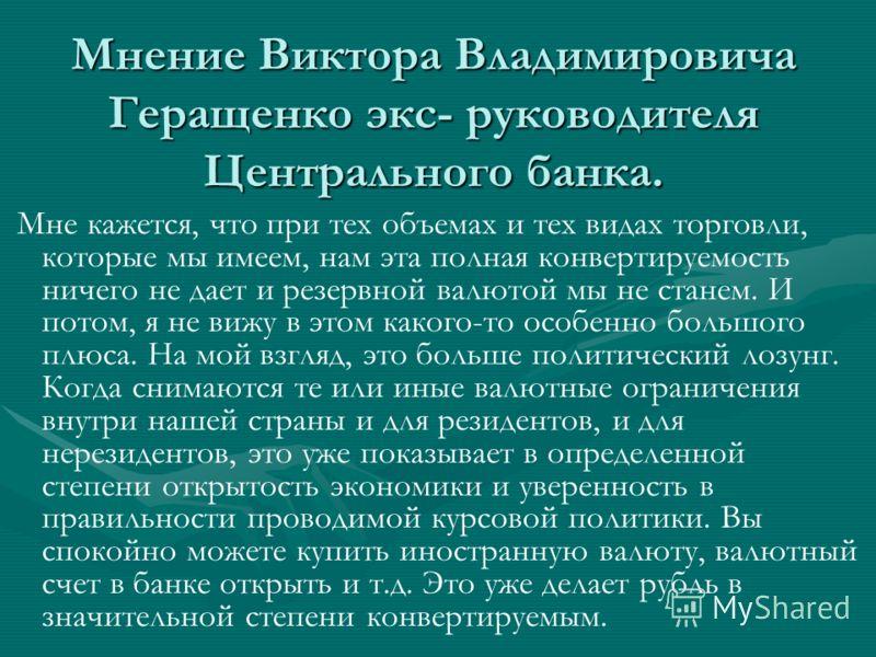 Мнение Виктора Владимировича Геращенко экс- руководителя Центрального банка. Мне кажется, что при тех объемах и тех видах торговли, которые мы имеем, нам эта полная конвертируемость ничего не дает и резервной валютой мы не станем. И потом, я не вижу