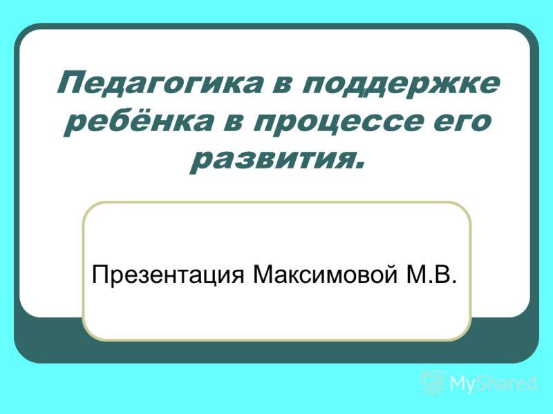 Педагогика в поддержке ребёнка в процессе его развития. Презентация Максимовой М.В.