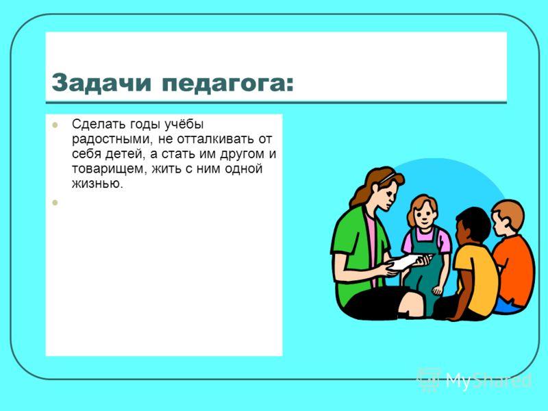 Задачи педагога: Сделать годы учёбы радостными, не отталкивать от себя детей, а стать им другом и товарищем, жить с ним одной жизнью.