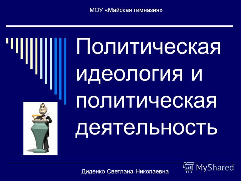 Политическая идеология и политическая деятельность МОУ «Майская гимназия» Диденко Светлана Николаевна