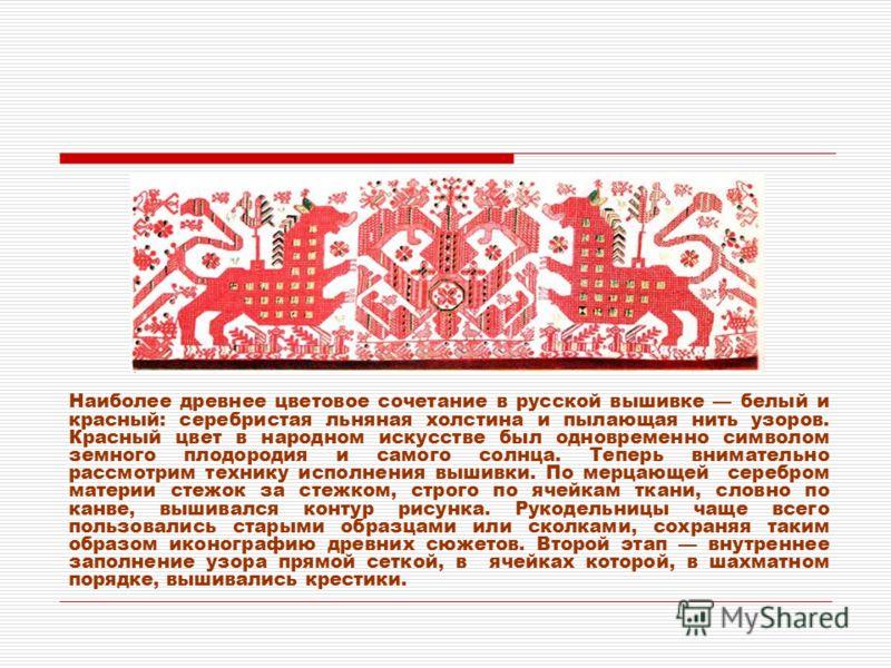 Наиболее древнее цветовое сочетание в русской вышивке белый и красный: серебристая льняная холстина и пылающая нить узоров. Красный цвет в народном искусстве был одновременно символом земного плодородия и самого солнца. Теперь внимательно рассмотрим