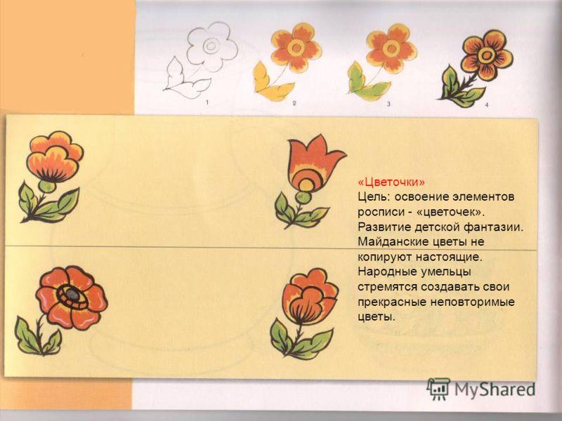 «Цветочки» Цель: освоение элементов росписи - «цветочек». Развитие детской фантазии. Майданские цветы не копируют настоящие. Народные умельцы стремятся создавать свои прекрасные неповторимые цветы.