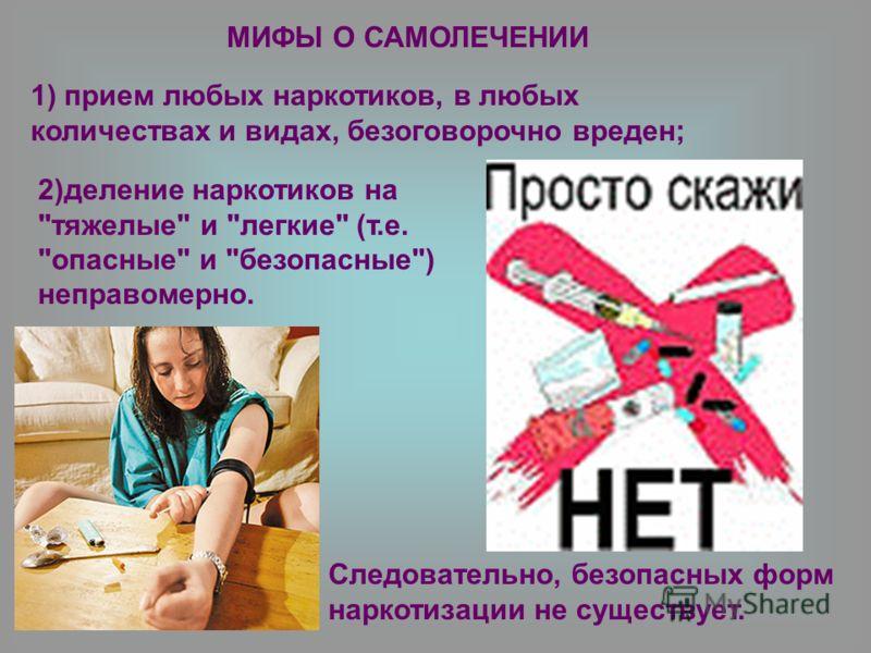 2)деление наркотиков на тяжелые и легкие (т.е. опасные и безопасные) неправомерно. МИФЫ О САМОЛЕЧЕНИИ 1) прием любых наркотиков, в любых количествах и видах, безоговорочно вреден; Следовательно, безопасных форм наркотизации не существует.