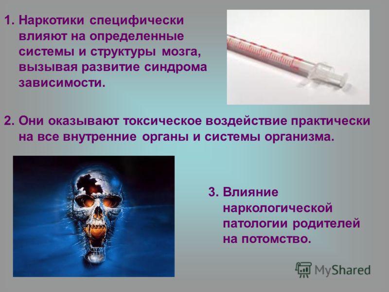 1.Наркотики специфически влияют на определенные системы и структуры мозга, вызывая развитие синдрома зависимости. 2.Они оказывают токсическое воздействие практически на все внутренние органы и системы организма. 3.Влияние наркологической патологии ро