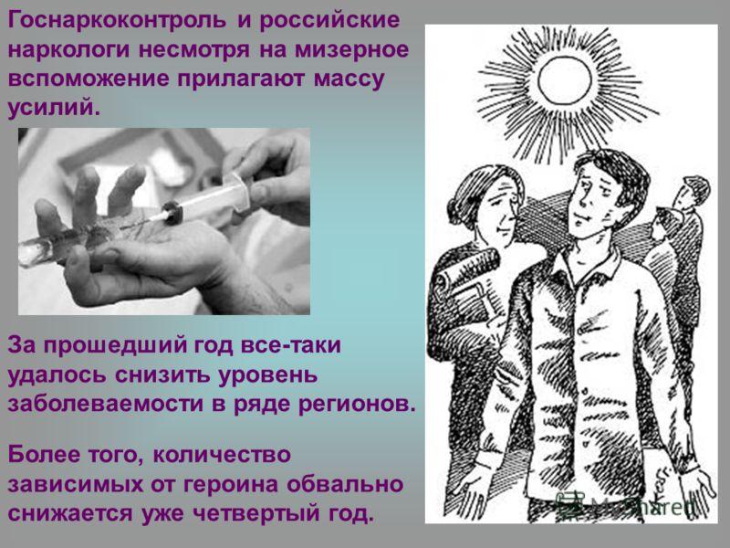 Более того, количество зависимых от героина обвально снижается уже четвертый год. Госнаркоконтроль и российские наркологи несмотря на мизерное вспоможение прилагают массу усилий. За прошедший год все-таки удалось снизить уровень заболеваемости в ряде