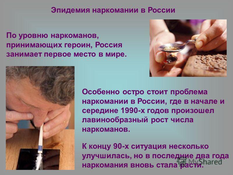 Особенно остро стоит проблема наркомании в России, где в начале и середине 1990-х годов произошел лавинообразный рост числа наркоманов. Эпидемия наркомании в России К концу 90-х ситуация несколько улучшилась, но в последние два года наркомания вновь