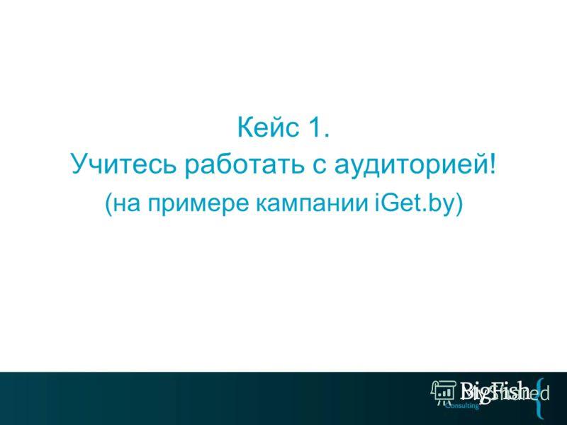 Кейс 1. Учитесь работать с аудиторией! (на примере кампании iGet.by)