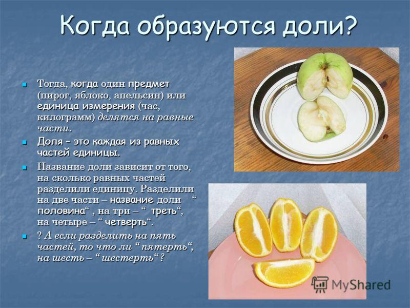 Когда образуются доли? Тогда, когда один предмет (пирог, яблоко, апельсин) или единица измерения (час, килограмм) делятся на равные части. Тогда, когда один предмет (пирог, яблоко, апельсин) или единица измерения (час, килограмм) делятся на равные ча
