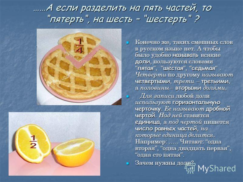 ……А если разделить на пять частей, топятерть, на шесть – шестерть ? Конечно же, таких смешных слов в русском языке нет. А чтобы было удобно называть всякие доли, пользуются словами пятая, шестая, седьмая. Четверти по другому называют четвертыми, трет
