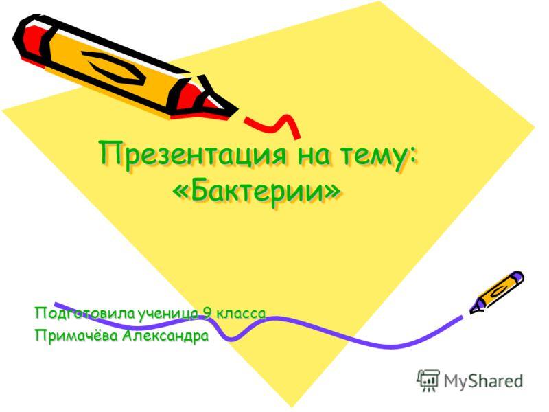 Презентация на тему: «Бактерии» Подготовила ученица 9 класса Примачёва Александра