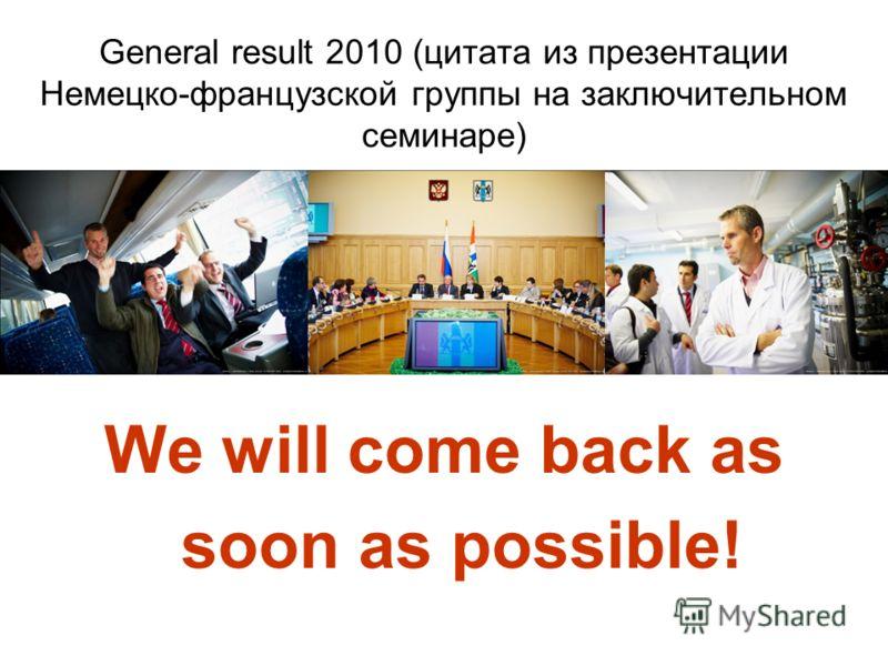 General result 2010 (цитата из презентации Немецко-французской группы на заключительном семинаре) We will come back as soon as possible!