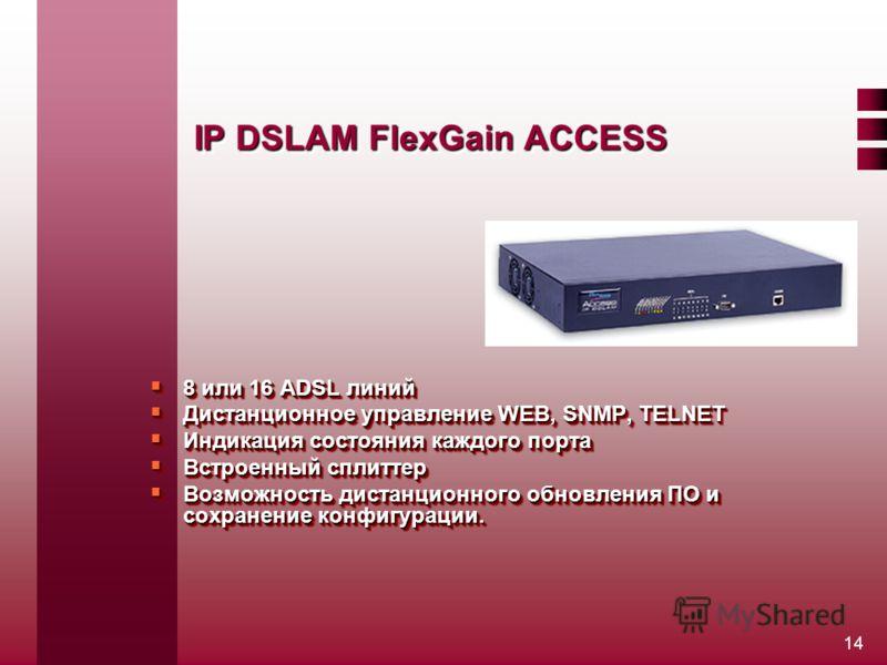 14 IP DSLAM FlexGain ACCESS 8 или 16 ADSL линий 8 или 16 ADSL линий Дистанционное управление WEB, SNMP, TELNET Дистанционное управление WEB, SNMP, TELNET Индикация состояния каждого порта Индикация состояния каждого порта Встроенный сплиттер Встроенн