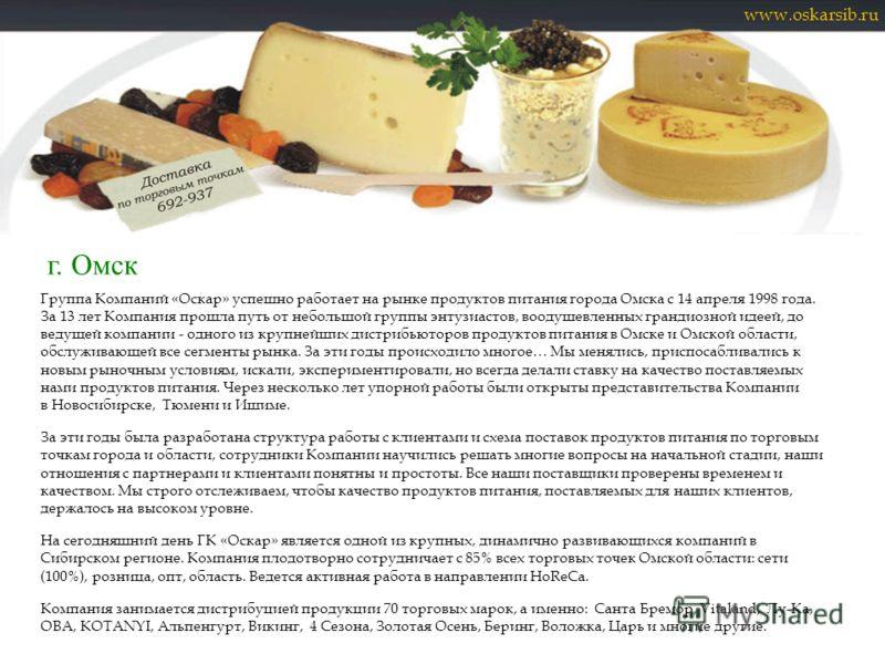 Группа Компаний «Оскар» успешно работает на рынке продуктов питания города Омска с 14 апреля 1998 года. За 13 лет Компания прошла путь от небольшой группы энтузиастов, воодушевленных грандиозной идеей, до ведущей компании - одного из крупнейших дистр