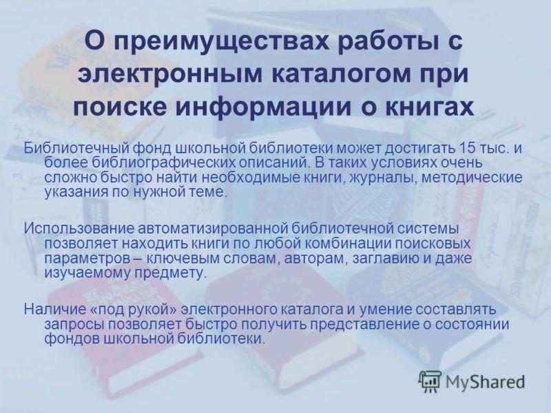 О преимуществах работы с электронным каталогом при поиске информации о книгах Библиотечный фонд школьной библиотеки может достигать 15 тыс. и более библиографических описаний. В таких условиях очень сложно быстро найти необходимые книги, журналы, мет