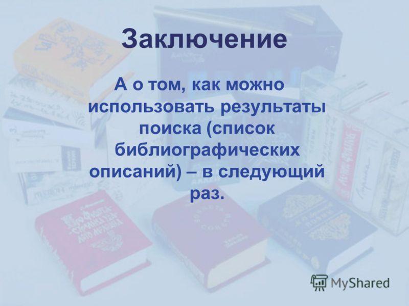 Заключение А о том, как можно использовать результаты поиска (список библиографических описаний) – в следующий раз.