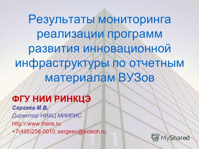 Результаты мониторинга реализации программ развития инновационной инфраструктуры по отчетным материалам ВУЗов ФГУ НИИ РИНКЦЭ Сергеев М.В. Директор НИАЦ МИИРИС http:\\ www.miiris.ru +7(495)256-0010, sergeev@extech.ru 1