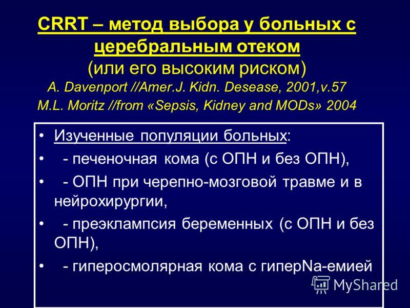 CRRT – метод выбора у больных с церебральным отеком (или его высоким риском) A. Davenport //Amer.J. Kidn. Desease, 2001,v.57 M.L. Moritz //from «Sepsis, Kidney and MODs» 2004 Изученные популяции больных: - печеночная кома (с ОПН и без ОПН), - ОПН при