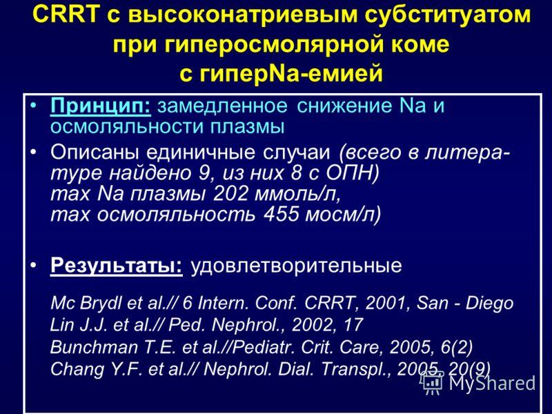 CRRT с высоконатриевым субституатом при гиперосмолярной коме с гиперNa-емией Принцип: замедленное снижение Na и осмоляльности плазмы Описаны единичные случаи (всего в литера- туре найдено 9, из них 8 с ОПН) max Na плазмы 202 ммоль/л, max осмоляльност