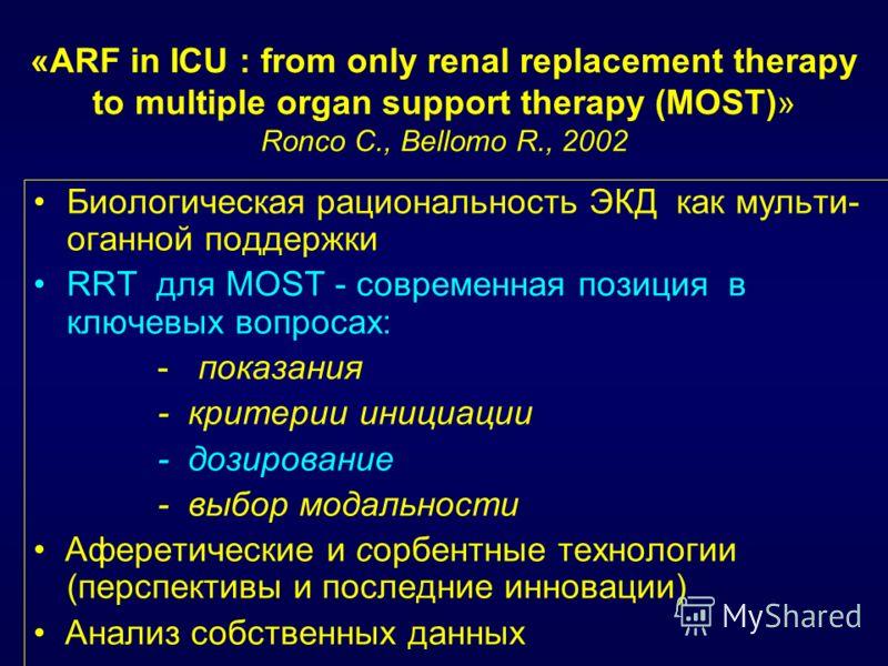 «ARF in ICU : from only renal replacement therapy to multiple organ support therapy (MOST)» Ronco C., Bellomo R., 2002 Биологическая рациональность ЭКД как мульти- оганной поддержки RRT для MOST - современная позиция в ключевых вопросах: - показания