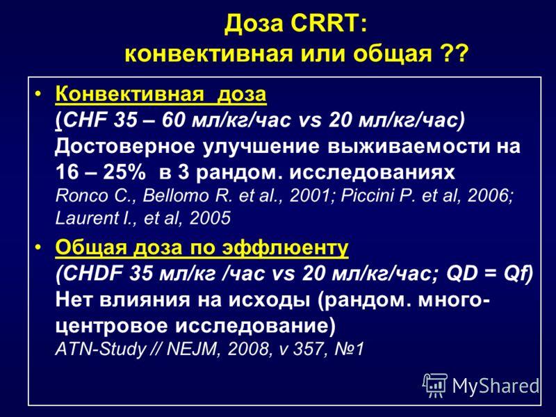 Доза CRRT: конвективная или общая ?? Конвективная доза (CHF 35 – 60 мл/кг/час vs 20 мл/кг/час) Достоверное улучшение выживаемости на 16 – 25% в 3 рандом. исследованиях Ronco C., Bellomo R. et al., 2001; Piccini P. et al, 2006; Laurent I., et al, 2005
