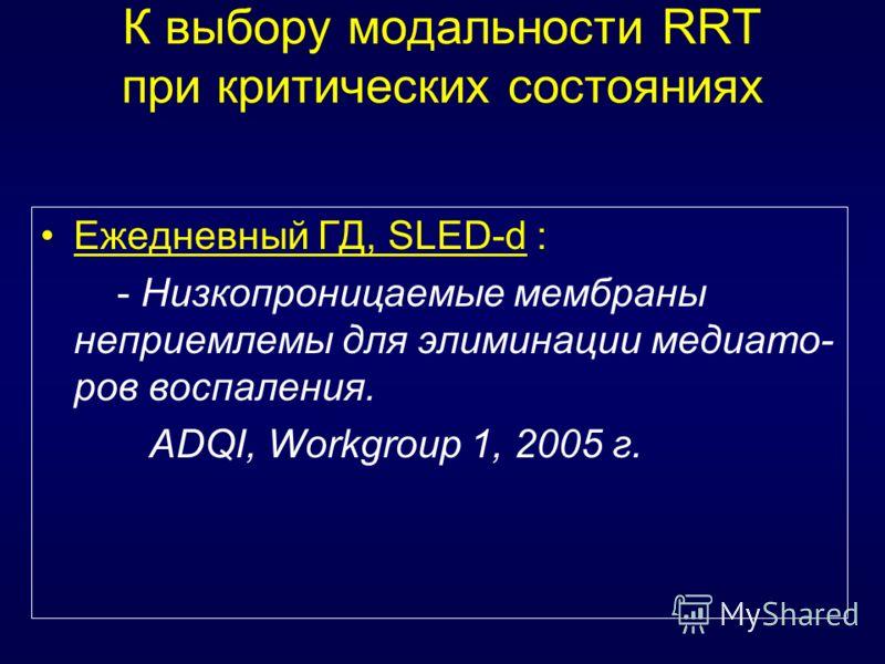 К выбору модальности RRT при критических состояниях Ежедневный ГД, SLED-d : - Низкопроницаемые мембраны неприемлемы для элиминации медиато- ров воспаления. ADQI, Workgroup 1, 2005 г.