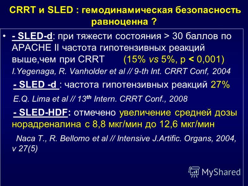 CRRT и SLED : гемодинамическая безопасность равноценна ? - SLED-d: при тяжести состояния > 30 баллов по АРАСНЕ ΙΙ частота гипотензивных реакций выше,чем при CRRT (15% vs 5%, р < 0,001) I.Yegenaga, R. Vanholder et al // 9-th Int. CRRT Conf, 2004 - SLE