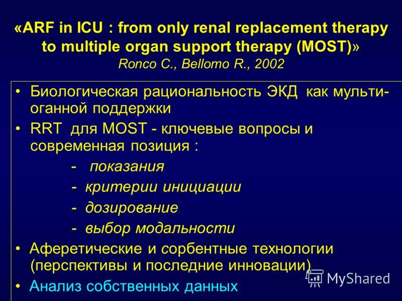 «ARF in ICU : from only renal replacement therapy to multiple organ support therapy (MOST)» Ronco C., Bellomo R., 2002 Биологическая рациональность ЭКД как мульти- оганной поддержки RRT для MOST - ключевые вопросы и современная позиция : - показания
