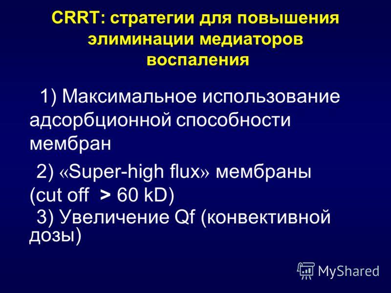 CRRT: стратегии для повышения элиминации медиаторов воспаления 1) Максимальное использование адсорбционной способности мембран 2) « Super-high flux » мембраны (сut off > 60 kD) 3) Увеличение Qf (конвективной дозы)