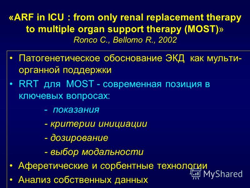 «ARF in ICU : from only renal replacement therapy to multiple organ support therapy (MOST)» Ronco C., Bellomo R., 2002 Патогенетическое обоснование ЭКД как мульти- органной поддержки RRT для MOST - современная позиция в ключевых вопросах: - показания