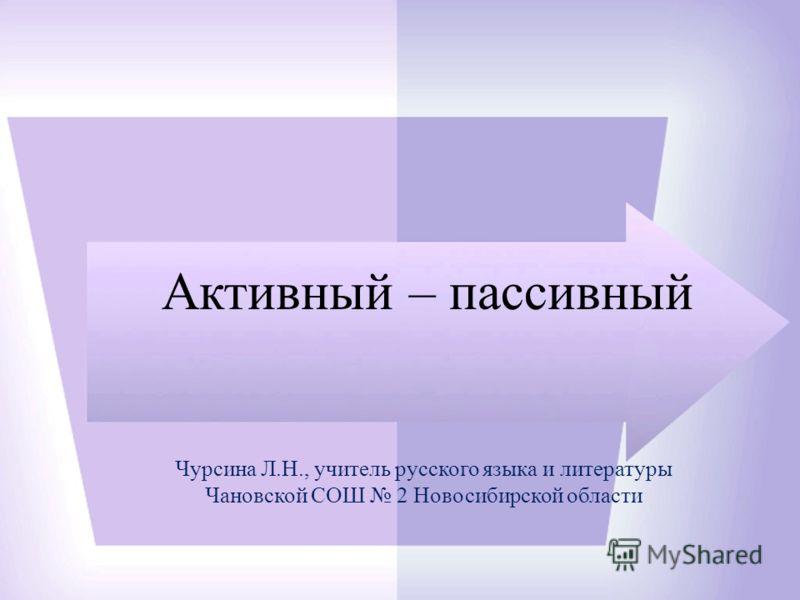 Активный – пассивный Чурсина Л.Н., учитель русского языка и литературы Чановской СОШ 2 Новосибирской области