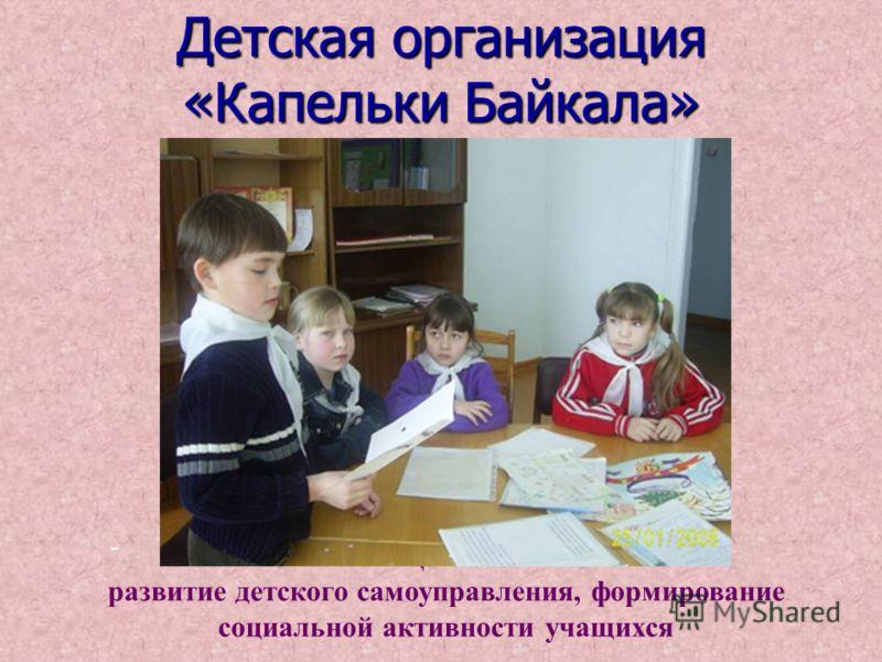 Детская организация «Капельки Байкала» Цель: развитие детского самоуправления, формирование социальной активности учащихся -