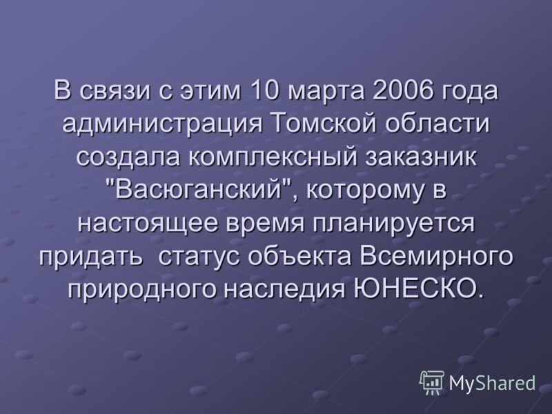 В связи с этим 10 марта 2006 года администрация Томской области создала комплексный заказник Васюганский, которому в настоящее время планируется придать статус объекта Всемирного природного наследия ЮНЕСКО.