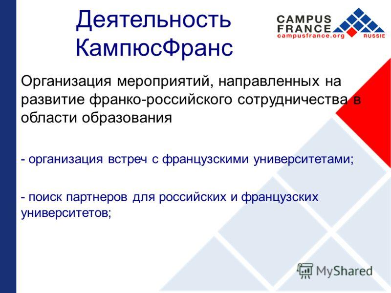 Деятельность КампюсФранс Организация мероприятий, направленных на развитие франко-российского сотрудничества в области образования - организация встреч с французскими университетами; - поиск партнеров для российских и французских университетов;
