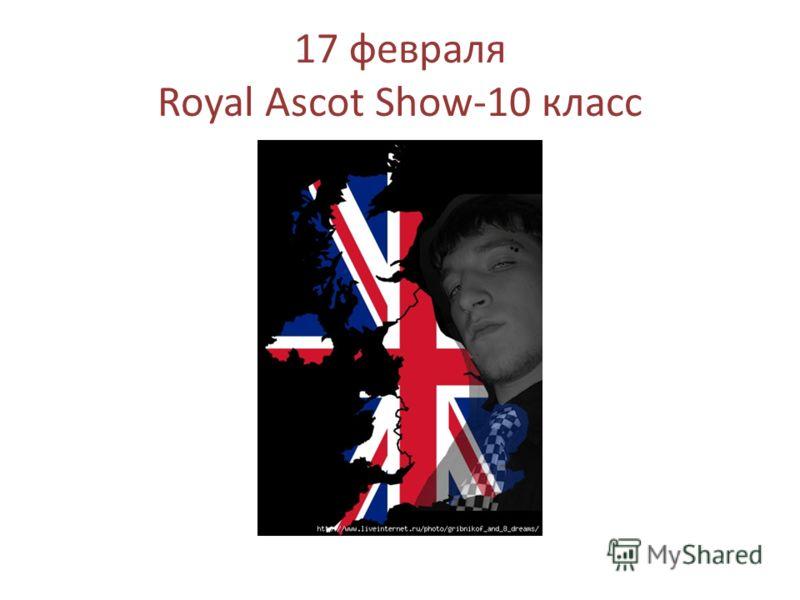 17 февраля Royal Ascot Show-10 класс