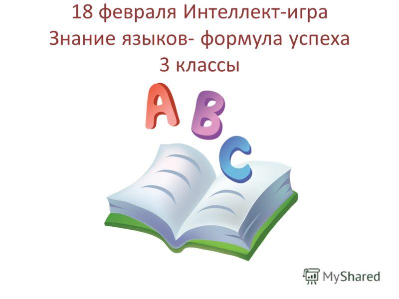 18 февраля Интеллект-игра Знание языков- формула успеха 3 классы