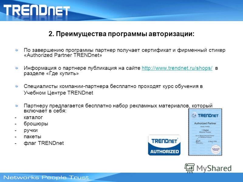 2. Преимущества программы авторизации: По завершению программы партнер получает сертификат и фирменный стикер «Authorized Partner TRENDnet» Информация о партнере публикация на сайте http://www.trendnet.ru/shops/ в разделе «Где купить»http://www.trend