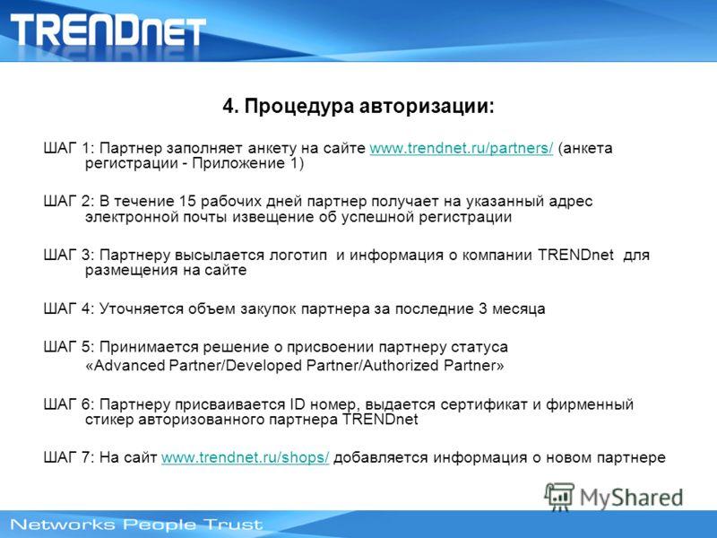 4. Процедура авторизации: ШАГ 1: Партнер заполняет анкету на сайте www.trendnet.ru/partners/ (анкета регистрации - Приложение 1)www.trendnet.ru/partners/ ШАГ 2: В течение 15 рабочих дней партнер получает на указанный адрес электронной почты извещение