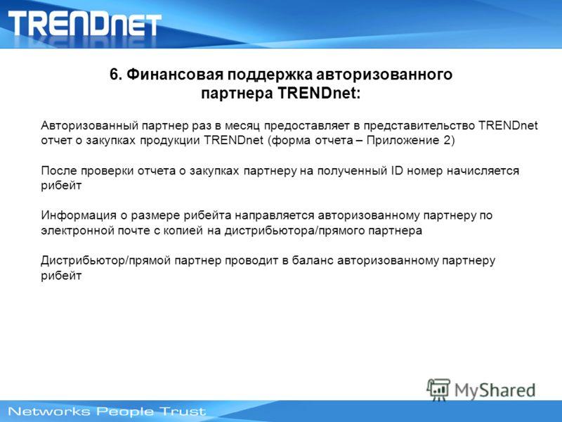 6. Финансовая поддержка авторизованного партнера TRENDnet: Авторизованный партнер раз в месяц предоставляет в представительство TRENDnet отчет о закупках продукции TRENDnet (форма отчета – Приложение 2) После проверки отчета о закупках партнеру на по