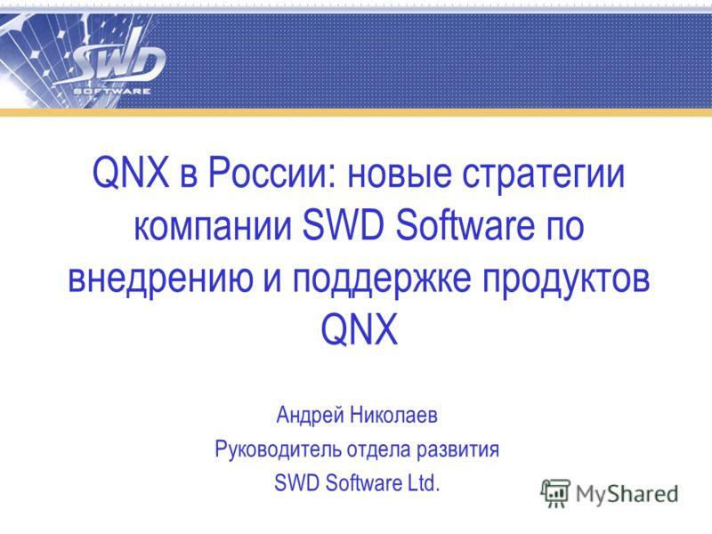 QNX в России: новые стратегии компании SWD Software по внедрению и поддержке продуктов QNX Андрей Николаев Руководитель отдела развития SWD Software Ltd.