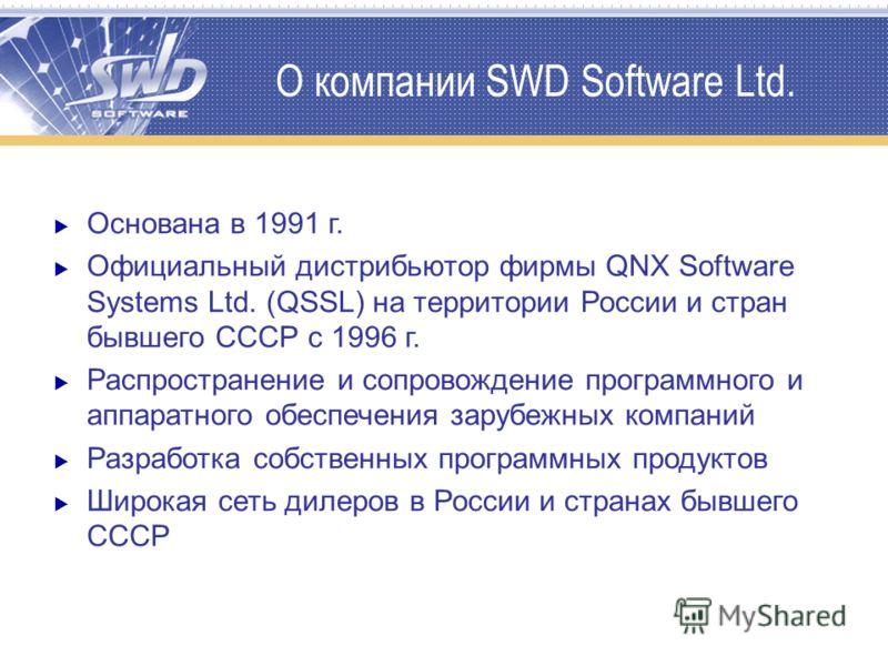 О компании SWD Software Ltd. Основана в 1991 г. Официальный дистрибьютор фирмы QNX Software Systems Ltd. (QSSL) на территории России и стран бывшего СССР с 1996 г. Распространение и сопровождение программного и аппаратного обеспечения зарубежных комп